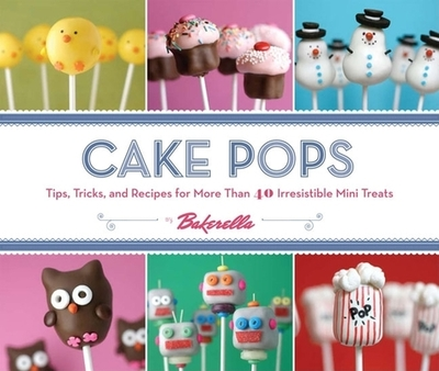 Cake Pops by Bakerella: Tips, Tricks, and Recipes for More Than 40 Irresistible Mini Treats - Dudley, Angie