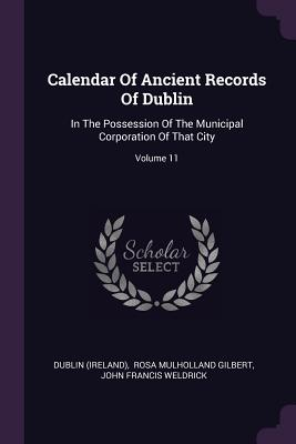 Calendar of Ancient Records of Dublin: In the Possession of the Municipal Corporation of That City; Volume 11 - (Ireland), Dublin, and Rosa Mulholland Gilbert (Creator), and John Francis Weldrick (Creator)