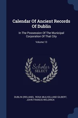 Calendar of Ancient Records of Dublin: In the Possession of the Municipal Corporation of That City; Volume 13 - (Ireland), Dublin, and Rosa Mulholland Gilbert (Creator), and John Francis Weldrick (Creator)