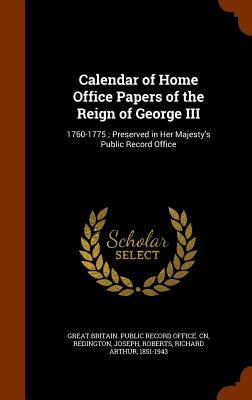 Calendar of Home Office Papers of the Reign of George III: 1760-1775; Preserved in Her Majesty's Public Record Office - Redington, Joseph, and Roberts, Richard Arthur, and Great Britain Public Record Office Cn (Creator)