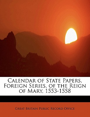 Calendar of State Papers, Foreign Series, of the Reign of Mary, 1553-1558 - Office, Great Britain Public Record
