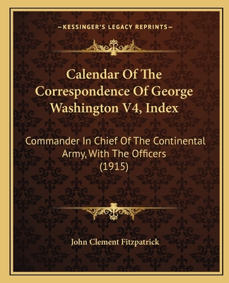 Calendar of the Correspondence of George Washington V4, Index: Commander in Chief of the Continental Army, with the Officers (1915) - Fitzpatrick, John Clement