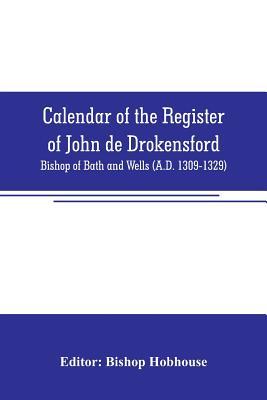 Calendar of the register of John de Drokensford: Bishop of Bath and Wells (A.D. 1309-1329) - Hobhouse, Bishop (Editor)