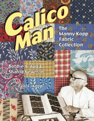 Calico Man: The Manny Kopp Fabric Collection - Aug, Bobbie A, and Newman, Sharon, and Kopp, Paul C