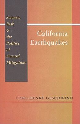 California Earthquakes: Science, Risk, & the Politics of Hazard Mitigation - Geschwind, Carl-Henry, Dr., Ph.D.