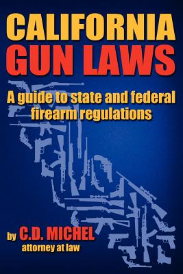 California Gun Laws - A Guide to State and Federal Firearm Regulations. - Michel, C D