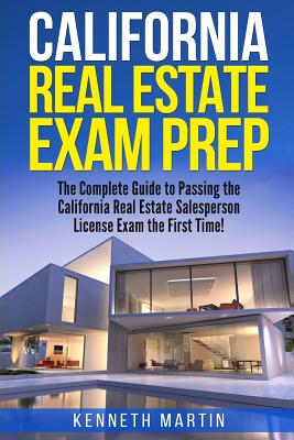 California Real Estate Exam Prep: The Complete Guide to Passing the California Real Estate Salesperson License Exam the First Time! - Martin, Kenneth