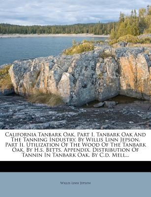 California Tanbark Oak. Part I. Tanbark Oak and the Tanning Industry. by Willis Linn Jepson. Part II. Utilization of the Wood of the Tanbark Oak. by H.S. Betts. Appendix. Distribution of Tannin in Tanbark Oak. by C.D. Mell... - Jepson, Willis Linn