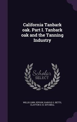 California Tanbark Oak. Part I. Tanbark Oak and the Tanning Industry - Jepson, Willis Linn, and Betts, Harold S, and Mell, Clayton D B 1875