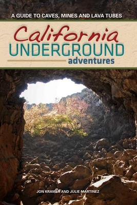 California Underground Adventures: A Guide to Caves, Mines and Lava Tubes - Kramer, Jon, and Martinez, Julie