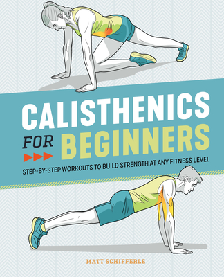 Calisthenics for Beginners: Step-By-Step Workouts to Build Strength at Any Fitness Level - Schifferle, Matt