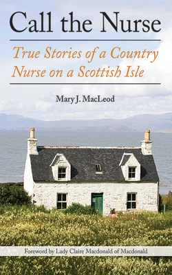 Call the Nurse: True Stories of a Country Nurse on a Scottish Isle - MacLeod, Mary J