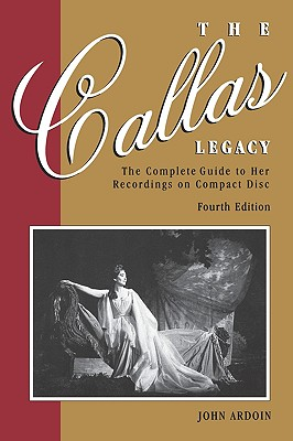 Callas Legacy: The Complete Guide to Her Recordings on Compact Di Callas Legacy: The Complete Guide to Her Recordings on Compact Disc - Ardoin, John