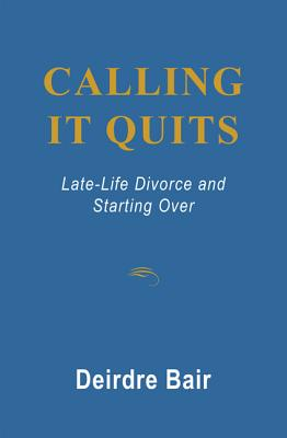Calling It Quits: Late Life Divorce and Starting Over - Bair, Deirdre