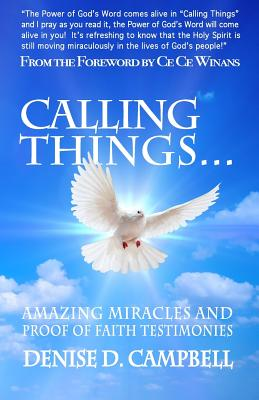 Calling Things...: Amazing Miracles and Proof of Faith Testimonies! - Campbell, Denise D, and Winans, Ce Ce (Foreword by)