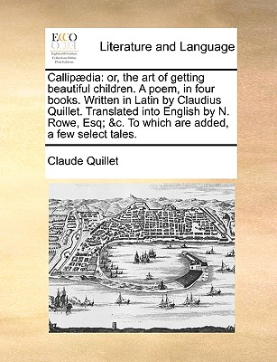 Callipdia: Or, the Art of Getting Beautiful Children. a Poem, in Four Books. Written in Latin by Claudius Quillet. Translated Into English by N. Rowe, Esq; &C. to Which Are Added, a Few Select Tales. - Quillet, Claude