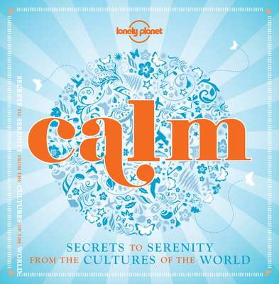 Calm (mini edition): Secrets to Serenity from the Cultures of the World - Lonely Planet