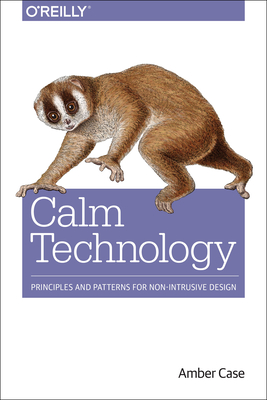 Calm Technology: Principles and Patterns for Non-Intrusive Design - Case, Amber