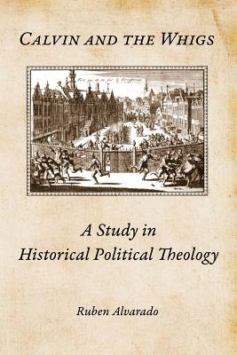 Calvin and the Whigs: A Study in Historical Political Theology - Alvarado, Ruben