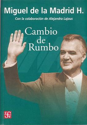 Cambio de Rumbo: Testimonios de Una Presidencia, 1982 -1988 - Madrid Hurtado, Miguel De La
