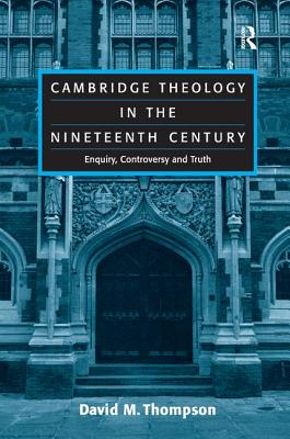 Cambridge Theology in the Nineteenth Century: Enquiry, Controversy and Truth - Thompson, David M