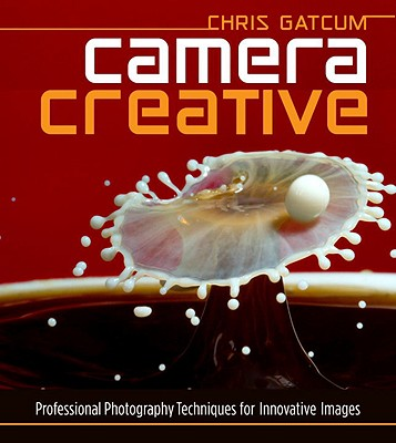 Camera Creative: Professional Photography Techniques for Innovative Images - Gatcum, Chris