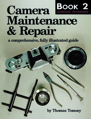 Camera Maintenance & Repair, Book 2: Advanced Techniques: A Comprehensive, Fully Illustrated Guide - Tomosy, Thomas