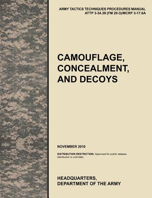 Camouflage, Concealment and Decoys: The Official U.S. Army Tactics, Techniques, and Procedures Manual Attp 3-34.39 (FM 20-3)/McRp 3-17.6a - U S Army Training and Doctrine Command