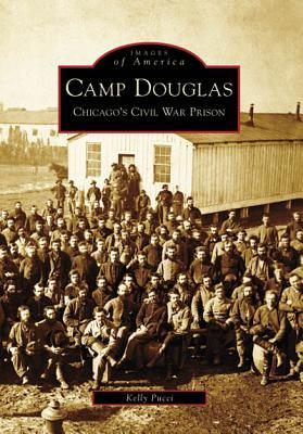 Camp Douglas: Chicago's Civil War Prison - Pucci, Kelly