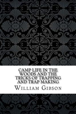 Camp Life in the Woods and the Tricks of Trapping and Trap Making - Gibson, William Hamilton