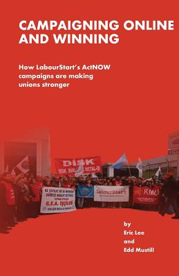 Campaigning Online and Winning: How Labourtstart's Actnow Campaigns Are Making Unions Stronger - Lee, Eric, and Mustill, Edd