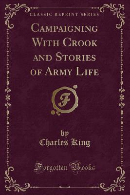 Campaigning with Crook and Stories of Army Life (Classic Reprint) - King, Charles