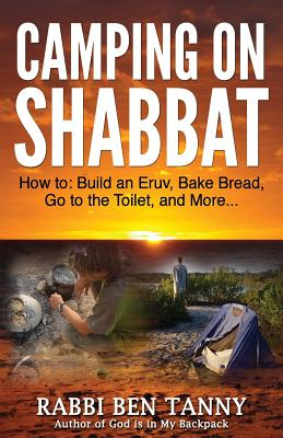 Camping on Shabbat: How To: Build an Eruv, Bake Bread, Go to the Toilet, and More - Tanny, Rabbi Ben