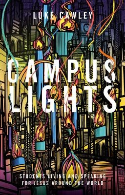 Campus Lights: Students Living and Speaking for Jesus Around the World - Cawley, Luke