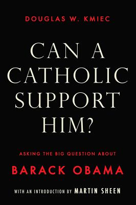 Can a Catholic Support Him?: Asking the Big Question about Barack Obama - Kmiec, Douglas W, and Sheen, Martin (Introduction by)