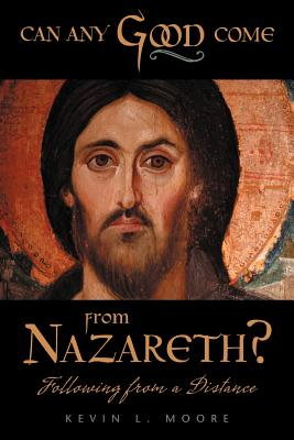 Can Any Good Come from Nazareth?: Following from a Distance - Moore, Kevin L