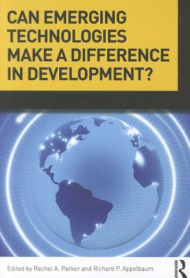 Can Emerging Technologies Make a Difference in Development? - Appelbaum, Richard P (Editor), and Parker, Rachel A (Editor)