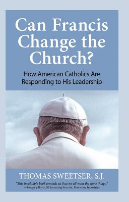 Can Francis Change the Church?: How American Catholics Are Responding to His Leadership - Sweetser, Thomas P
