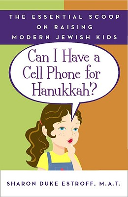 Can I Have a Cell Phone for Hanukkah?: The Essential Scoop on Raising Modern Jewish Kids - Estroff, Sharon Duke