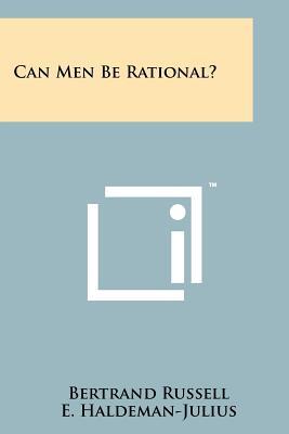 Can Men Be Rational? - Russell, Bertrand, Earl, and Haldeman-Julius, E (Editor)
