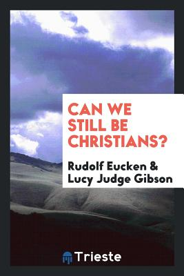 Can We Still Be Christians? - Eucken, Rudolf, and Gibson, Lucy Judge