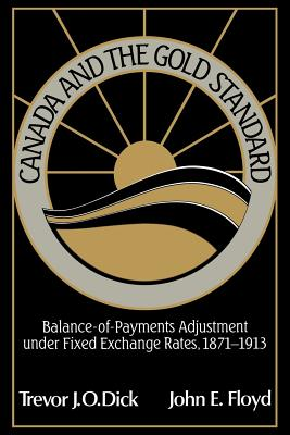 Canada and the Gold Standard: Balance of Payments Adjustment Under Fixed Exchange Rates, 1871 1913 - Dick, Trevor J O