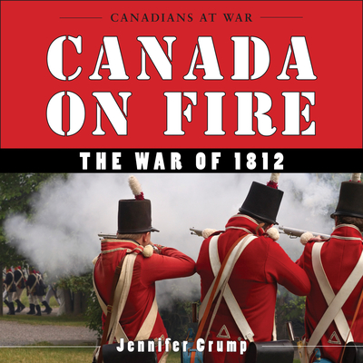 Canada on Fire: The War of 1812 - Crump, Jennifer