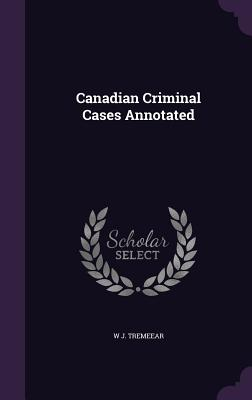 Canadian Criminal Cases Annotated - Tremeear, W J