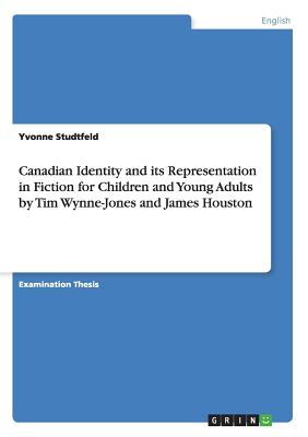 Canadian Identity and Its Representation in Fiction for Children and Young Adults by Tim Wynne-Jones and James Houston - Studtfeld, Yvonne