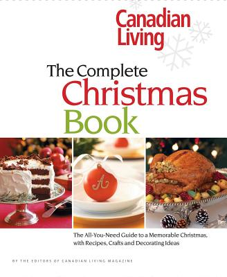 Canadian Living the Complete Christmas Book: The All-You-Need Guide to a Memorable Christmas, with Recipes, Crafts and Decorating Ideas - Canadian Living