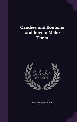 Candies and Bonbons and How to Make Them - Neil, Marion Harris