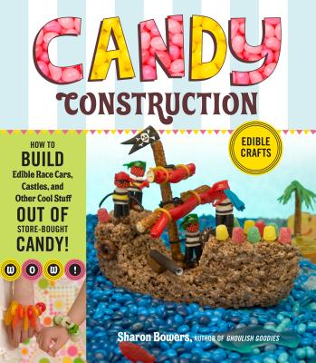 Candy Construction: How to Build Race Cars, Castles, and Other Cool Stuff Out of Store-Bought Candy - Bowers, Sharon