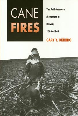 Cane Fires PB: The Anti-Japanese Movement in Hawaii, 1865-1945 - Okihiro, Gary Y, and Ckihiro, Gary Y