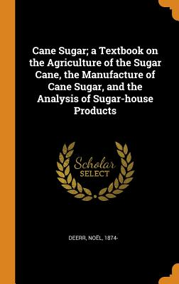Cane Sugar; A Textbook on the Agriculture of the Sugar Cane, the Manufacture of Cane Sugar, and the Analysis of Sugar-House Products - 1874-, Deerr Noel